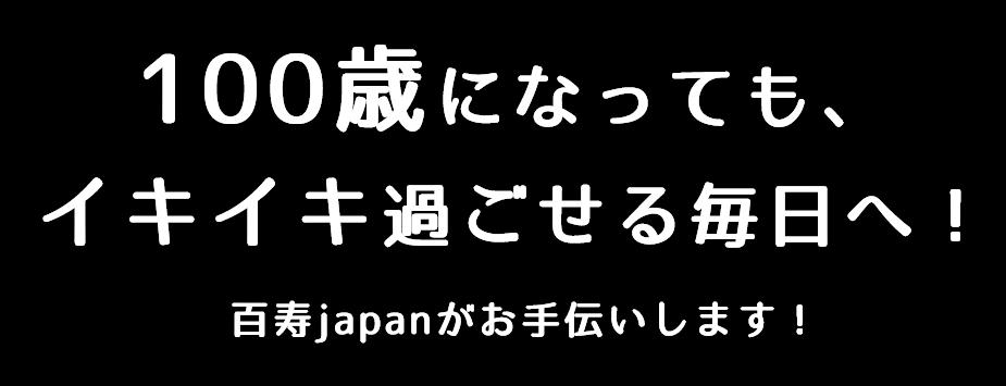 100歳になっても、イキイキ過ごせる毎日へ!百寿japanがお手伝いします!